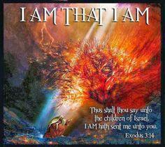 "Exodus 3:14 - ""And God said unto Moses, I AM THAT I AM: and He said, Thus shalt thou say unto the children of Israel, I AM hath sent me unto you."" - Amen"