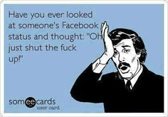 "Have you ever looked at someone's Facebook status and thought ""Oh just shut the fuck up!"" #ecards"