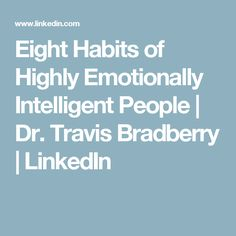 Eight Habits of Highly Emotionally Intelligent People   Dr. Travis Bradberry   LinkedIn