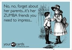 No, no, forget about her parents...its her ZUMBA friends you need to impress...