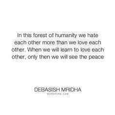 """Debasish Mridha - """"In this forest of humanity we hate each other more than we love each other. When..."""". life, inspirational, truth, philosophy, wisdom, happiness, hope, knowledge, education, quotes, intelligence, love"""