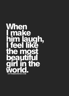 When I make him laugh I feel like the most beautiful girl in the world.