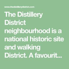 The Distillery District neighbourhood is a national historic site and walking District. A favourite destination in the city for locals and tourists famous for it unique restaurants, shopping boutiques, artisan studios, arts, culture and entertainment.