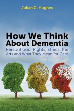 How We Think About Dementia : Personhood, Rights, Ethics, the Arts and What They Mean for Care by Julian Hughes Dementia Care, Alzheimer's And Dementia, Living With Dementia, Newcastle University, Ethical Issues, Online Reviews, Psychiatry, Life Science, Meant To Be
