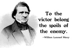 """To the victor belong the spoils of the enemy."" —William Learned Marcy"