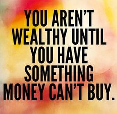 You Aren't Wealthy Until You Have Something Money Can't Buy- So True! Everyone should repeat this to themselves each day.It is basically saying we are all wealthy in our own way b/c we all have something (small or big) that money cannot buy. Amazing Quotes, Great Quotes, Me Quotes, Motivational Quotes, Inspirational Quotes, Qoutes, Uplifting Quotes, Money Cant Buy, Down South
