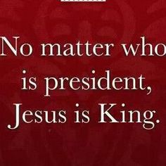 No Matter who is president, Jesus is King. Biblical Quotes, Bible Quotes, Bible Verses, Motto Quotes, Christian Verses, Scripture Pictures, King Jesus, Life Motto
