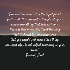 """Peace is this moment without judgment. That is all. This moment in the Heart-space where everything that is is welcome. Peace is this moment without thinking that it should be some other way, that you should feel some other thing, that your life should unfold according to your plans."" Dorothy Hunt"