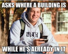 The College Freshman: Asks where a building is when he's already in it.