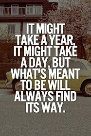 Inspirational Quotes: It might take a year it might take a day but what's meant to be will always find its way