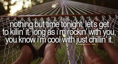 """Nothing but time tonight, let's get to killin' it. 'Long as I'm rockin' with you, you know I'm cool with just chillin' it."" Cole Swindell - Chillin' It"