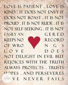 "1 Corinthians 13:4-8a (NIV)  ""Love is patient, love is kind. It does not envy, it does not boast, it is not proud.  It is not rude, it is not self-seeking, it is not easily angered, it keeps no record of wrongs.  Love does not delight in evil but rejoices with the truth.  It always protects, always trusts, always hopes, always perseveres.  Love never fails."""