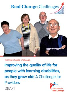 To demonstrate that ARC really is the Association for REAL CHANGE we are launching a range of Real Change Challenges over 2013 and beyond.     The first challenge focuses on improving the quality of life for older people with Learning Disabilities or Autism.