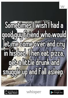 """Someone from Houston posted a whisper, which reads """"Sometimes I wish I had a good guy friend who would let me come over and cry in his bed. Then eat pizza, get a little drunk and snuggle up and fall asleep. Good Man Quotes, Best Friend Quotes For Guys, Guy Best Friend, Soulmate Love Quotes, Boy And Girl Best Friends, Guy Friends, Teen Quotes, Funny Quotes"""