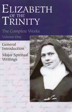 """Elizabeth of the Trinity (Elizabeth Catez), who died in 1906 at the age of 26 in the Carmel of Dijon, is a mystic for our times, with a profound spirituality rooted not in visions and voices but in attention to the indwelling Trinity and in the call to become a """"praise of glory"""" for God. This first volume of her Complete Works contains her major spiritual writings. (http://store.casamaria.org/the-complete-works-of-elizabeth-of-the-trinity-major-spiritual-writings-vol-1/)"""
