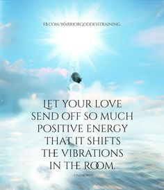 Let your Love send off so much Positive Energy that it shifts the Vibrations in the Room.