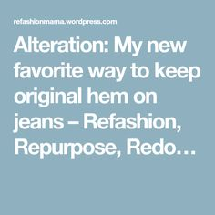 Alteration: My new favorite way to keep original hem on jeans – Refashion, Repurpose, Redo…