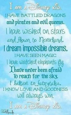 I am a Disney kid. I have battled dragons and pirates and evil queens. I have wished on stars and flown to Wonderland. I dream impossible dreams. I have seen magic. I have watched elephants fly. I have never been afraid to reach for the sky. I believe in fairytales. I know love and goodness will always win. I am a Disney kid. #quote #love #young #child