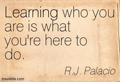 Learning who you are is what you're here to do. R.J. Palacio