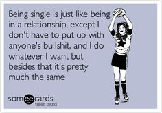 Being single is just like being in a relationship, except I don't have to put up with anyone's bullshit, and I do whatever I want but besides that it's pretty much the same.