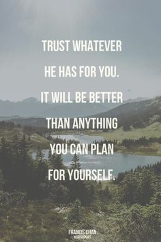 Trust whatever He has for you. It will be better than anything you can plan for yourself.