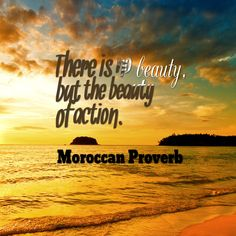 There is no beauty but the beauty of action. - Moroccan proverb.