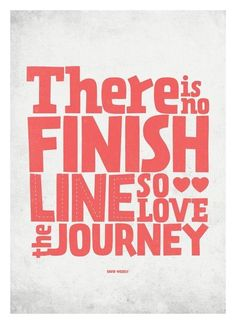 There is no finish line, so love the journey.