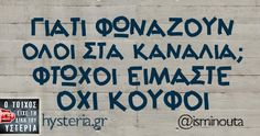 ΓΙΑΤΙ ΦΩΝΑΖΟΥΝ ΟΛΟΙ ΣΤΑ ΚΑΝΑΛΙΑ; ΦΤΩΧΟΙ ΕΙΜΑΣΤΕ ΟΧΙ ΚΟΥΦΟΙ - Ο τοίχος είχε τη δική του υστερία – Caption: @isminouta Κι άλλο κι άλλο: Γεννήθηκα χωρίς να το θέλω Το να προσπαθείς να εξηγήσεις Οι άνθρωποι καλό είναι Σας λέμε μια στεναχώρια μας και μας λέτε μια δικιά σας τύπου μεγαλύτερη Αν σε παρέα δεν βλέπεις Η μόνη...