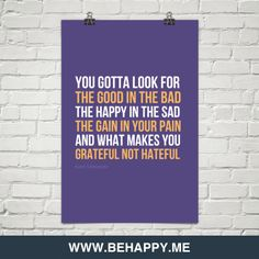 You gotta look for the good in the bad, the happy in the sad, the gain in your pain, and what makes you grateful, not hateful :)