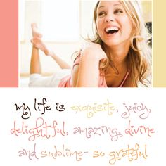 my life is exquisite, juicy, delightful, amazing, divine and sublime - so grateful!