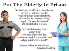We treat prisoners better than the elderly ... And most in our system are petty criminals in for stupid 'crimes' like smoking a plant... Sad