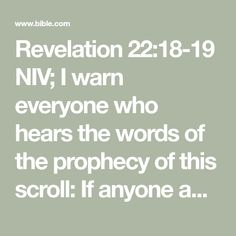 Revelation 22:18-19 NIV; I warn everyone who hears the words of the prophecy of this scroll: If anyone adds anything to them, God will add to that person the plagues described in this scroll. And if anyone takes words away from this scroll of prophecy, God will take away from that person any share in the tree of life and in the Holy City, which are described in this scroll.