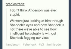 A very valid point my friend...except he did doubt Sherlock...but I guess everyone makes mistakes...