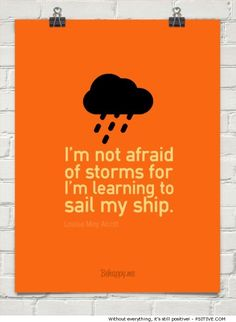 """""""I'm not afraid of storms for I'm learning to sail my ship."""" ~ Louisa May Alcott - More @ Psitive.com"""