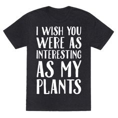 I Wish You Were As Interesting As My Plants Tee