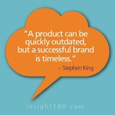 """A product can be quickly outdated, but a successful brand is timeless."" — Stephen King"