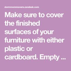 Make sure to cover the finished surfaces of your furniture with either plastic or cardboard. Empty your items and secure all of the...