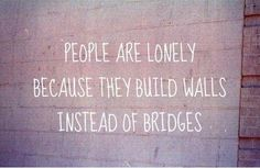 People are lonely because they build walls instead of bridges. thedailyquotes.com