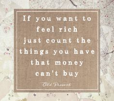 If you want to feel rich just count the things you have that money can't buy.