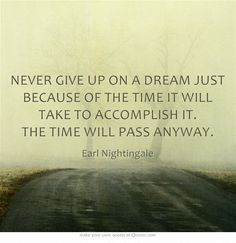 NEVER GIVE UP ON A DREAM JUST BECAUSE OF THE TIME IT WILL TAKE TO ACCOMPLISH IT. THE TIME WILL PASS ANYWAY... Something I really need to take in!