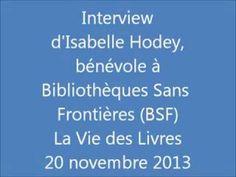 Interview d'Isabelle Hodey, bénévole à l'association Bibliothèques Sans Frontières (BSF), ONG dont le but est de favoriser l'accès au livre et à la culture, en France et à l'international. Notre invitée évoque les actions de celle-ci et le club BSF de Lille, qui fonctionne depuis septembre 2013.