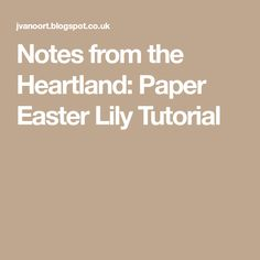 Notes from the Heartland: Paper Easter Lily Tutorial