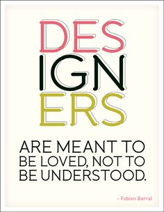 Quotes | Design Quotes | Being a Designer | designers are meant to be loved not to be understood