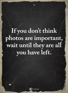 Quotes If you don't think Photos are important wait until they are all you have left - Quotes Now Quotes, True Quotes, Words Quotes, Quotes To Live By, Sayings, You Left Me Quotes, Losing A Loved One Quotes, I Miss You Quotes For Him, Meaningful Quotes