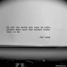 Of all the paths you take in life, please make sure one always leads back to me. #quotes #writerjaylong #jaylong #jaylongquotes