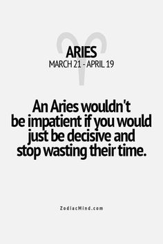 An Aries wouldn't be impatient if you would just be decisive and stop wasting their time!