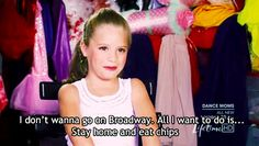 I don't wanna go on broadway. All I want to do is stay home and eat chips. lol MACKENZIE IS MY FAVORITE ON DANCE MOMS!!!!!! LUV HER!