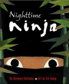 "Nighttime Ninja by Barbara DaCosta, Illustrated by Ed Young. ""A ninja stealthily goes about his mission until his mother catches him and puts him to bed. A dark palette of cut paper and mixed-media illustrations intensify the story's intrigue.""-Ala.org"