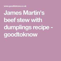 James Martin's beef stew with dumplings recipe - goodtoknow