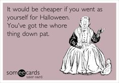 It would be cheaper if you went as yourself for Halloween. You've got the whore thing down pat.